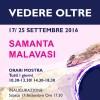 VEDERE OLTRE <br> SAMANTA MALAVASI <br> Pienza – Fabbriceria<br> 17 – 25 Settembre 2016